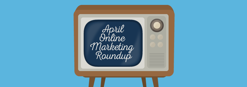 April Online Marketing Roundup
